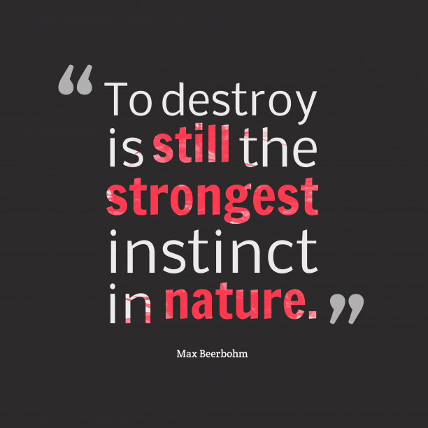 Max Beerbohm 's quote about destroy. To destroy is still the…
