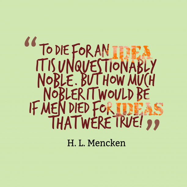H. L. Mencken 's quote about Ideas. To die for an idea;…