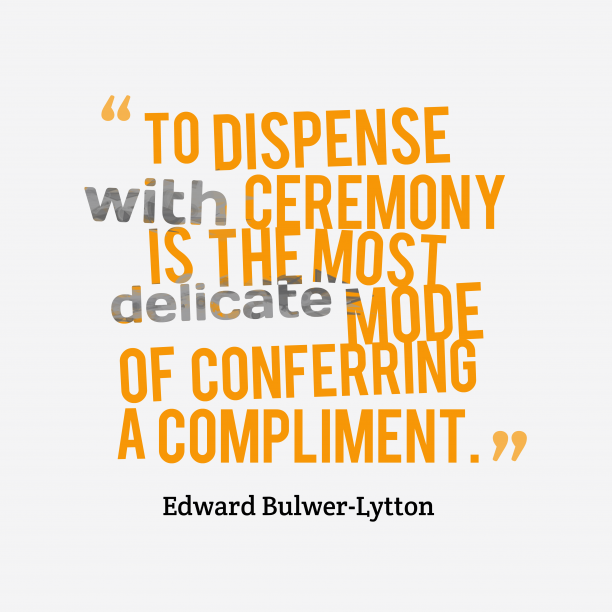 Edward Bulwer-Lytton 's quote about ceremony, compliment. To dispense with ceremony is…