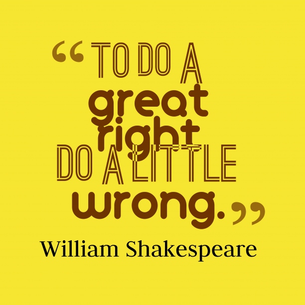 William Shakespeare 's quote about . To do a great right…