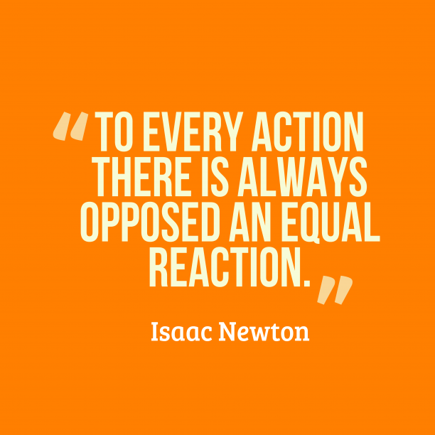 Isaac Newton 's quote about . To every action there is…