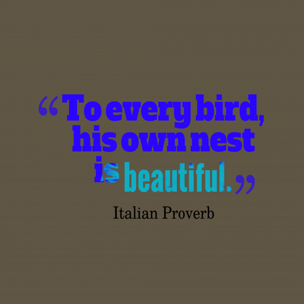 Italian Wisdom 's quote about Bird, nest. To every bird, his own…
