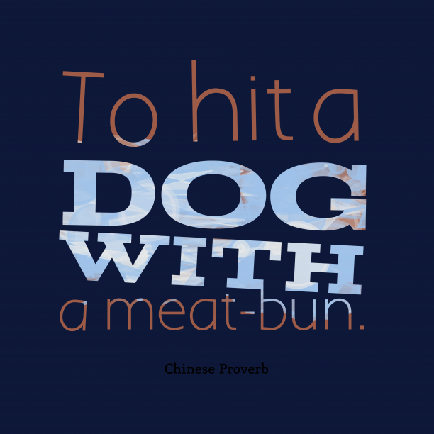 Chinese Wisdom 's quote about . To hit a dog with…