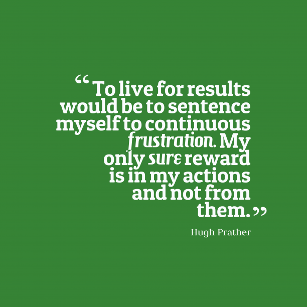 Hugh Prather 's quote about . To live for results would…