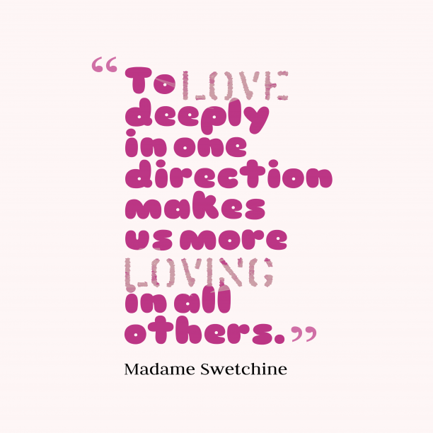 Madame Swetchine 's quote about Love. To love deeply in one…