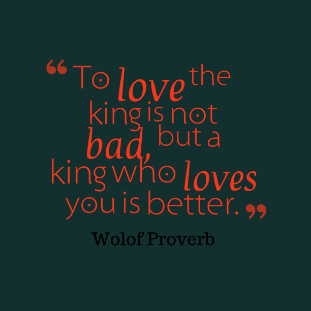 Wolof Wisdom 's quote about Love, kindness. To love the king is…