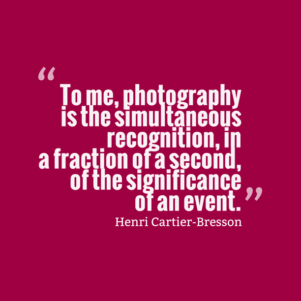 Henri Cartier-Bresson 's quote about photography. To me, photography is the…
