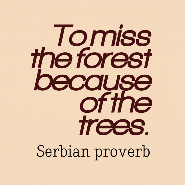Serbian proverb 's quote about Forest, trees. To miss the forest because…