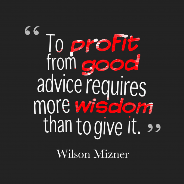 Wilson Mizner 's quote about wisdom. To profit from good advice…