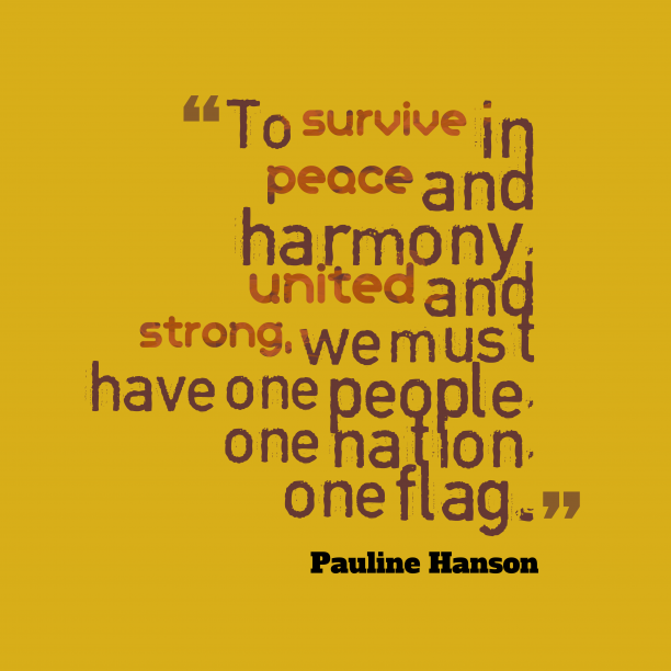 Pauline Hanson 's quote about . To survive in peace and…