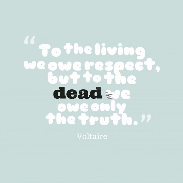 Voltaire 's quote about . To the living we owe…