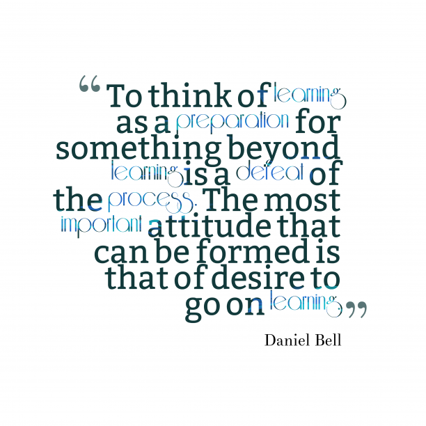 Daniel Bell 's quote about . To think of learning as…
