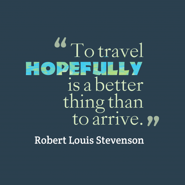 Robert Louis Stevenson 's quote about . To travel hopefully is a…