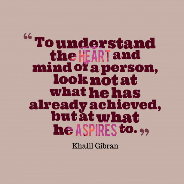 Khalil Gibran 's quote about aspire. To understand the heart and…