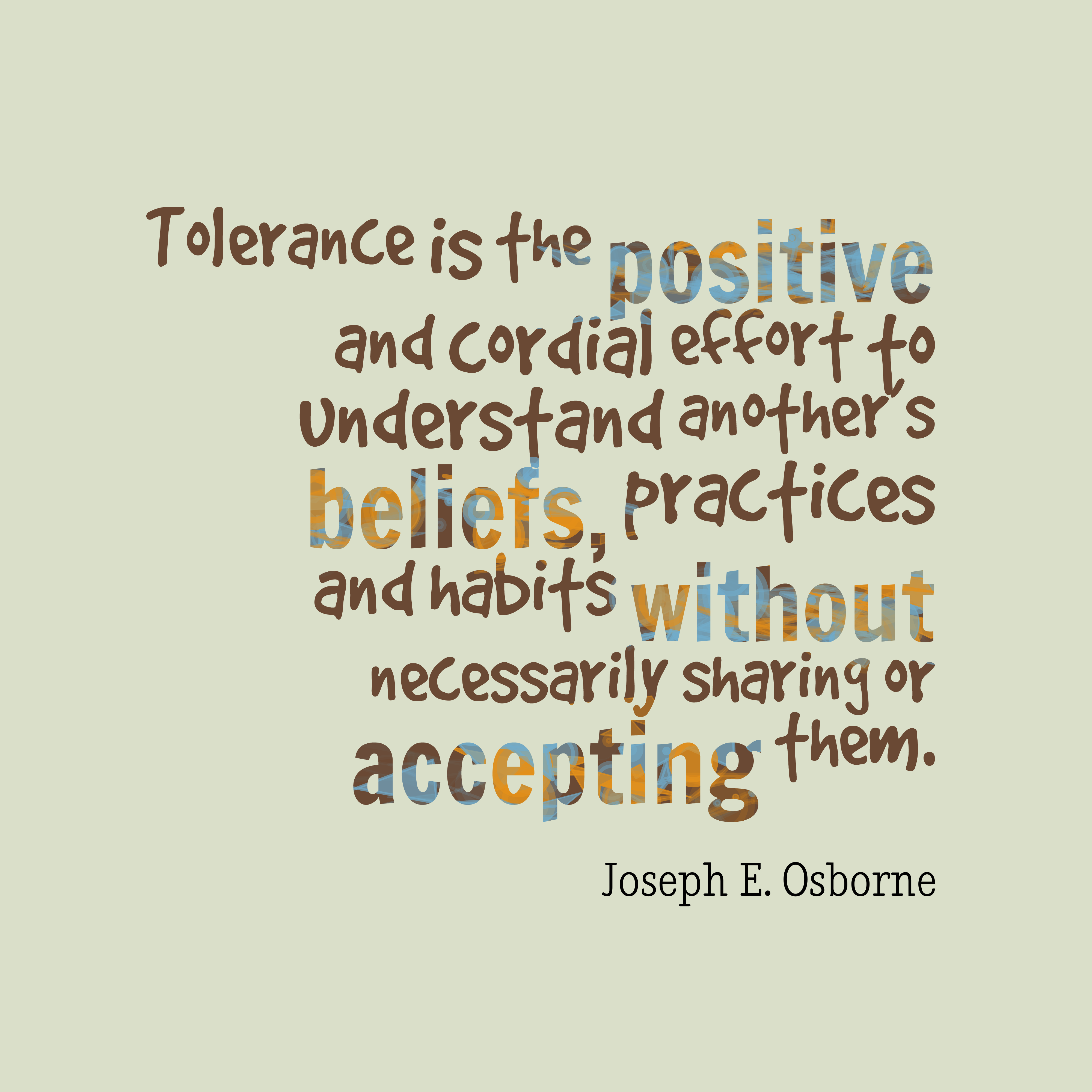 Quotes image of Tolerance is the positive and cordial effort to understand another's beliefs, practices and habits without necessarily sharing or accepting them.