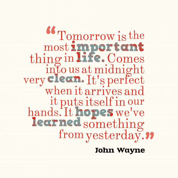 John Wayne 's quote about past,life. Tomorrow is the most important…
