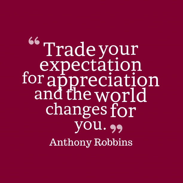 Anthony Robbins 's quote about . Trade your expectation for appreciation…