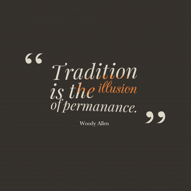 Woody Allen 's quote about Tradition. Tradition is the illusion of…