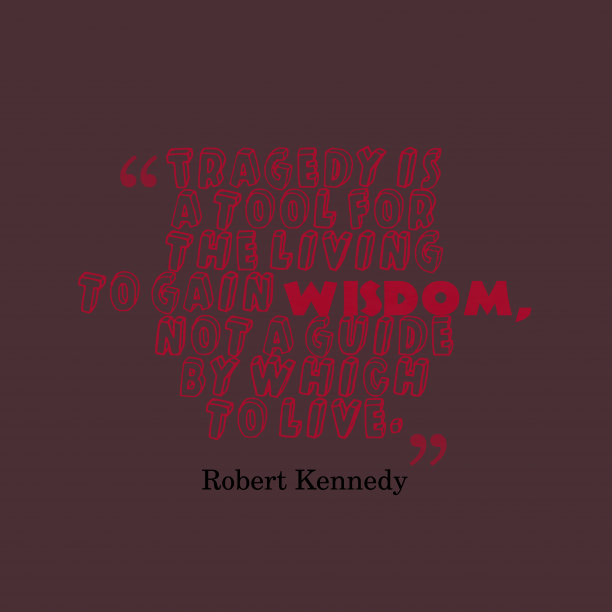 Robert Kennedy 's quote about . Tragedy is a tool for…
