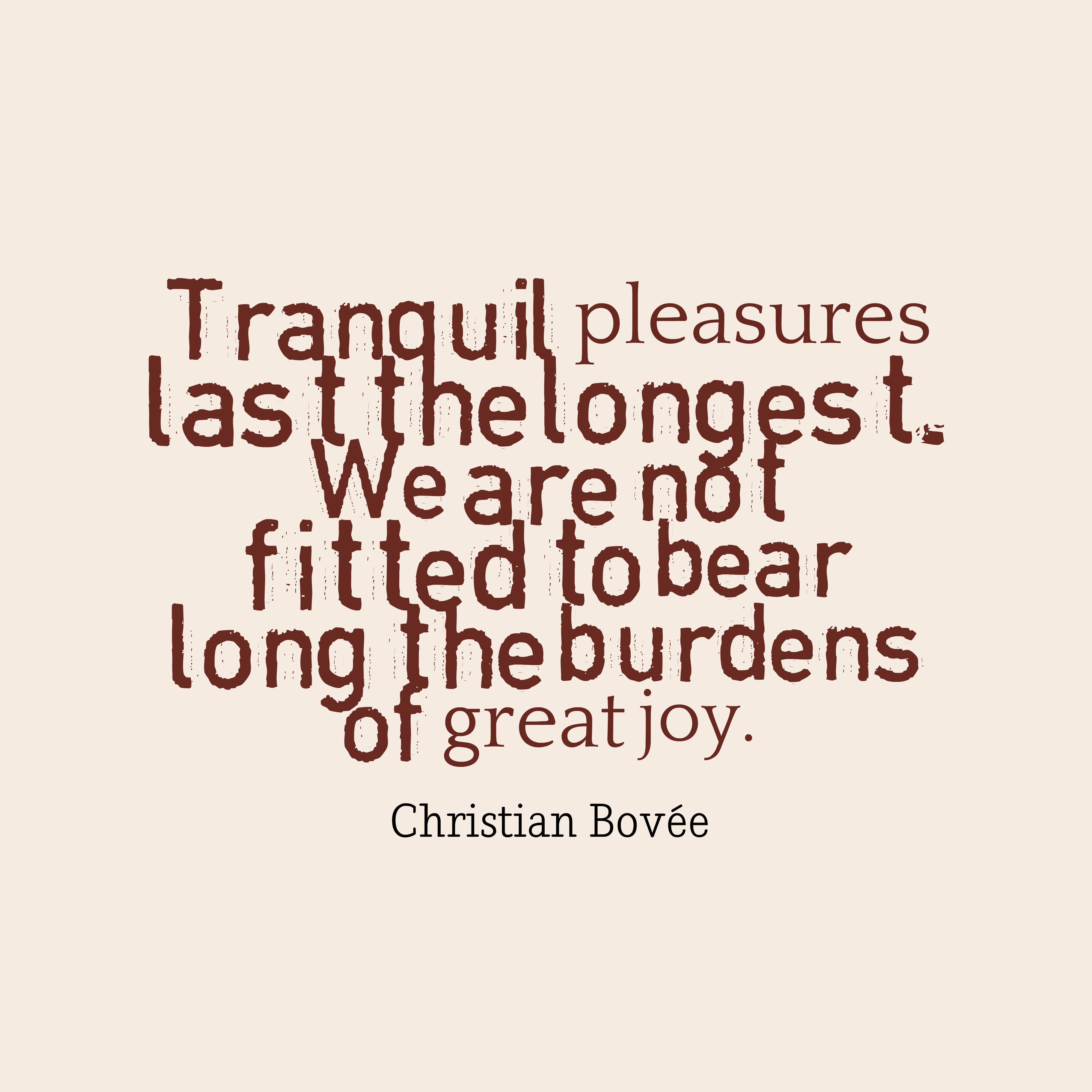 Quotes image of Tranquil pleasures last the longest. We are not fitted to bear long the burdens of great joy.