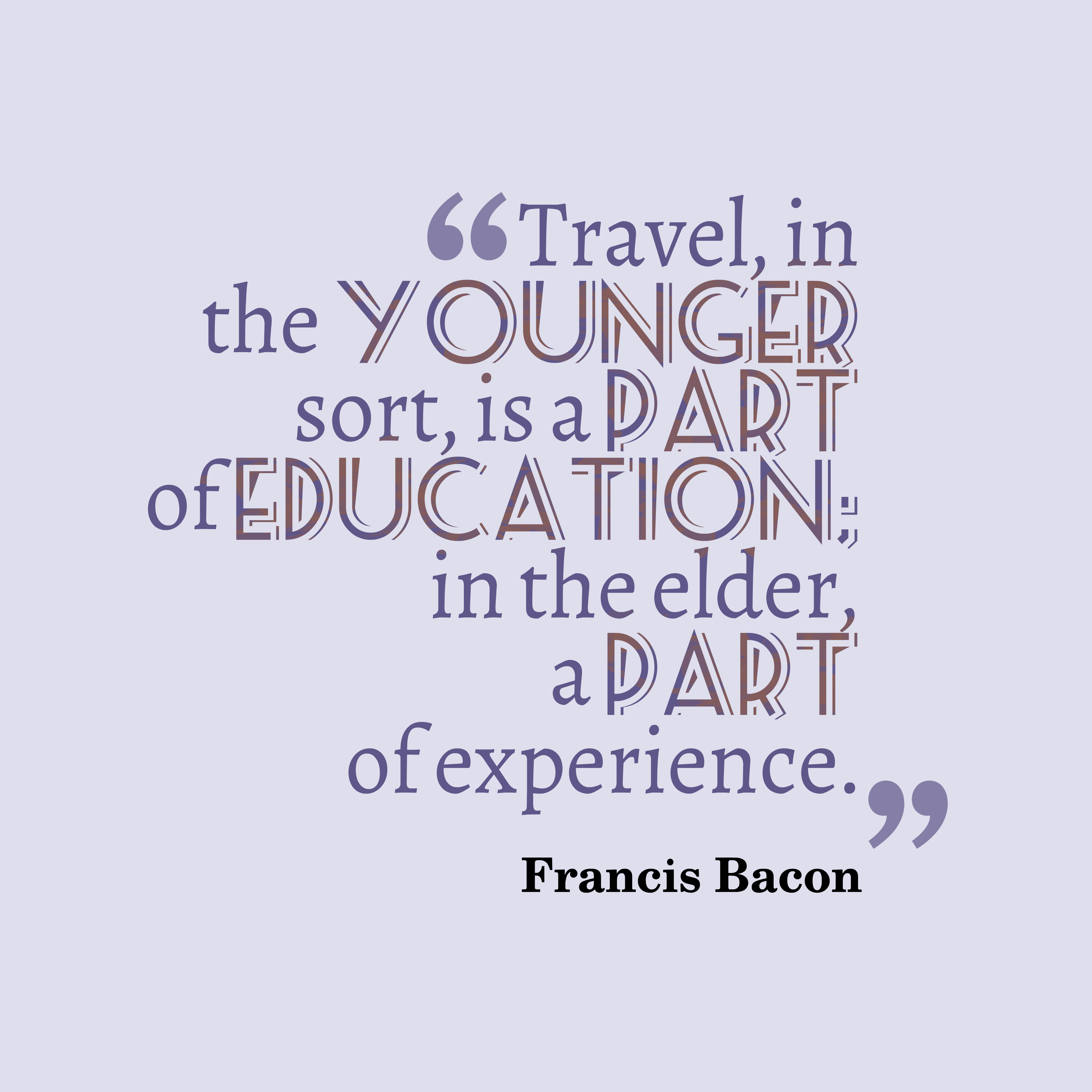 Quotes image of Travel, in the younger sort, is a part of education; in the elder, a part of experience.