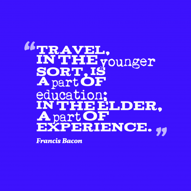 Francis Bacon 's quote about travelling, learn. Travel, in the younger sort,…