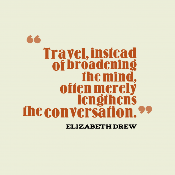 Elizabeth Drew 's quote about travel, conversation. Travel, instead of broadening the…