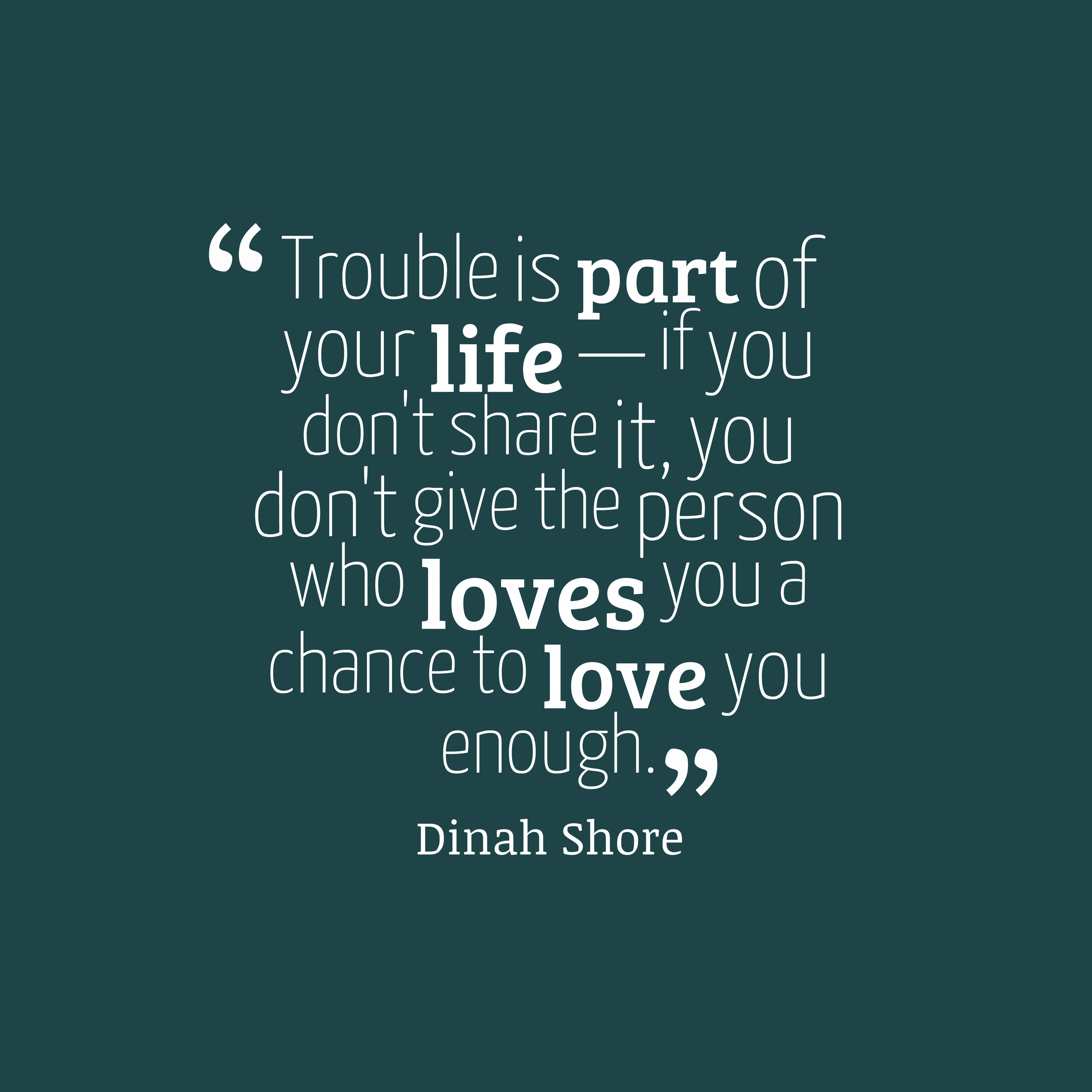 Quotes image of Trouble is part of your life — if you don't share it, you don't give the person who loves you a chance to love you enough.