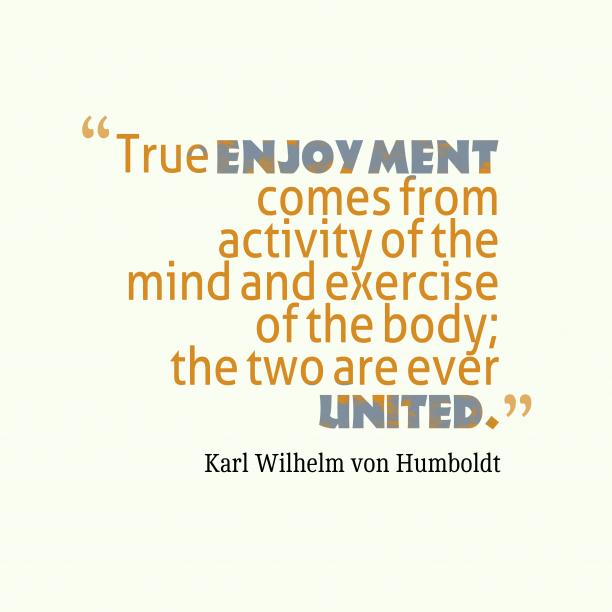 Karl Wilhelm von Humboldt 's quote about enjoyment. True enjoyment comes from activity…