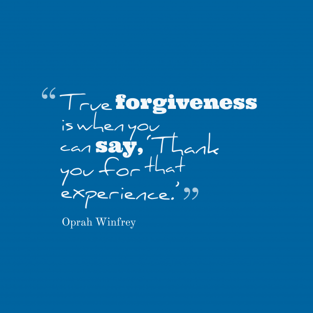 Oprah Winfrey 's quote about forgiveness. True forgiveness is when you…