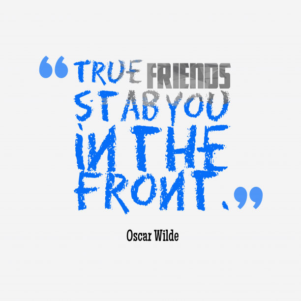 Oscar Wilde 's quote about . True friends stab you in…