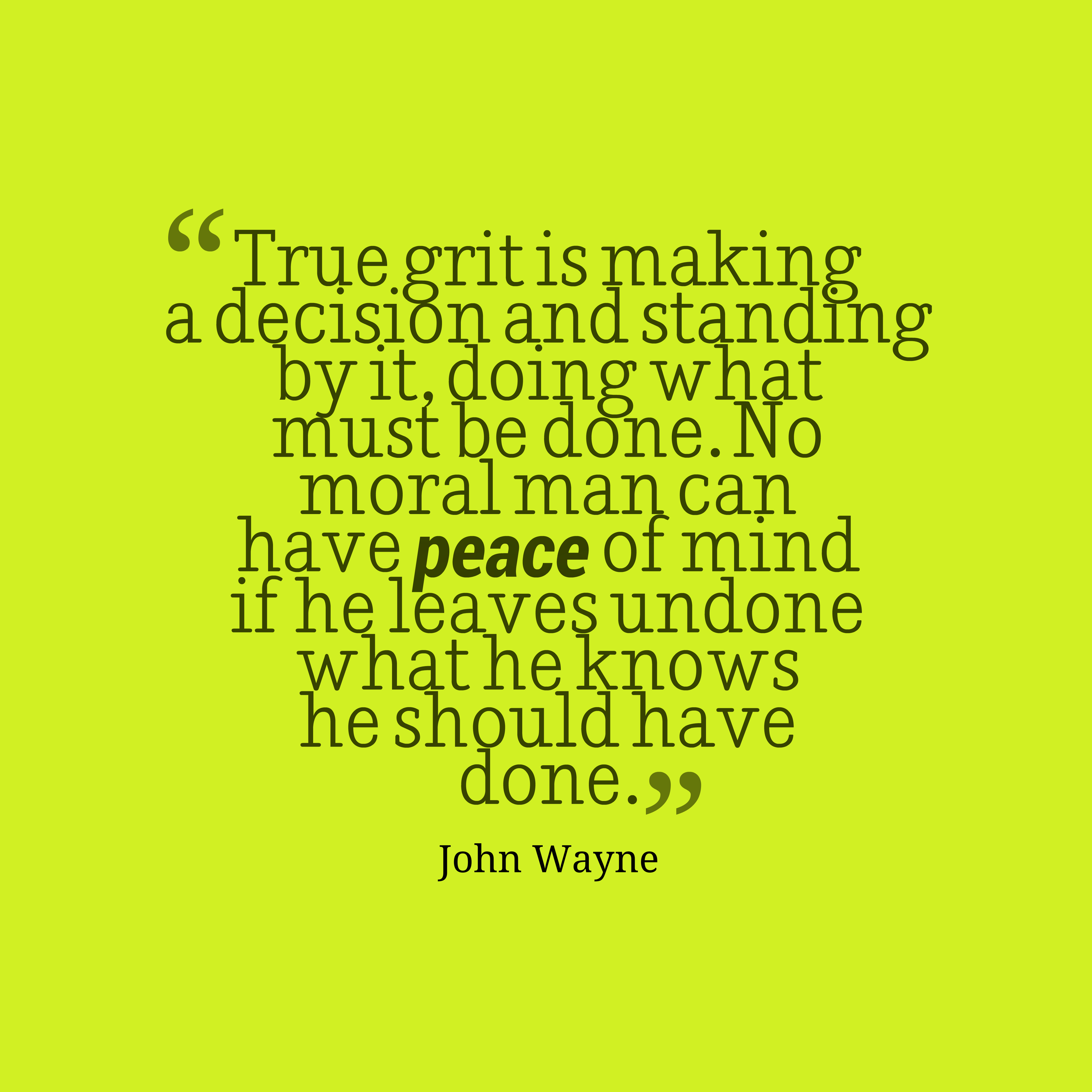 Quotes image of True grit is making a decision and standing by it, doing what must be done. No moral man can have peace of mind if he leaves undone what he knows he should have done.