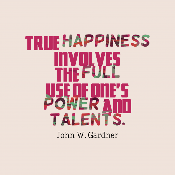 John W. Gardner 's quote about . True happiness involves the full…
