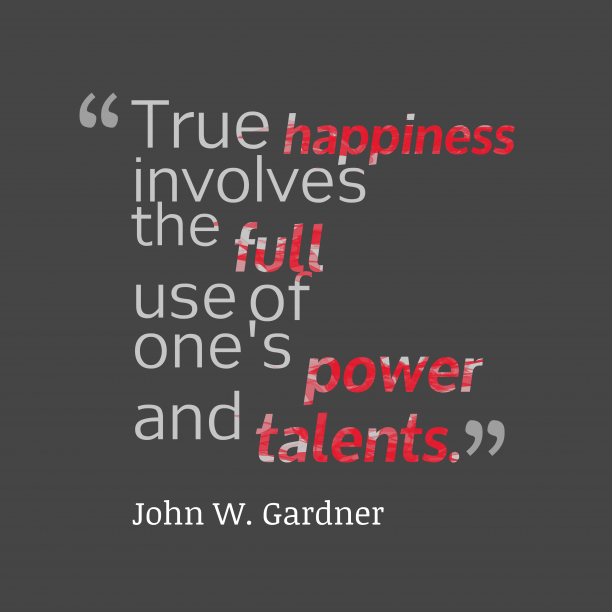 John W. Gardner 's quote about happiness. True happiness involves the full…