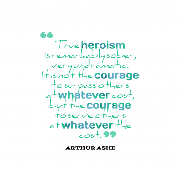 Arthur Ashe 's quote about . True heroism is remarkably sober,…