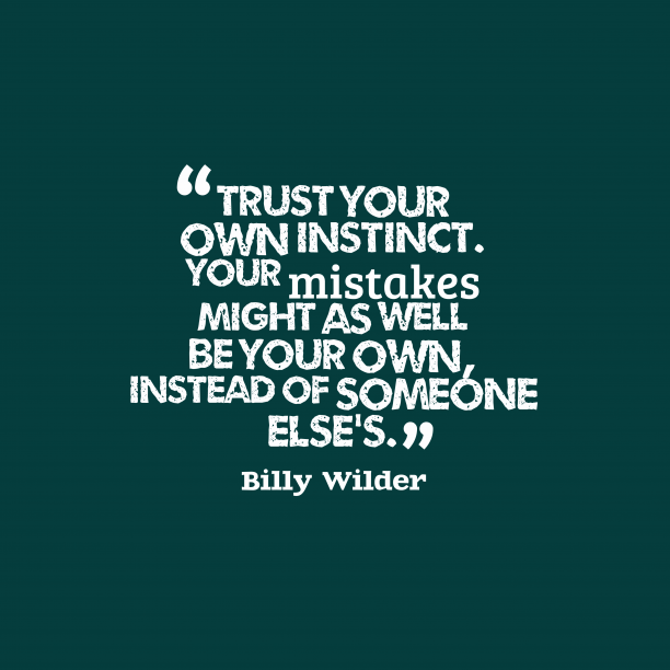 Billy Wilder 's quote about . Trust your own instinct. Your…