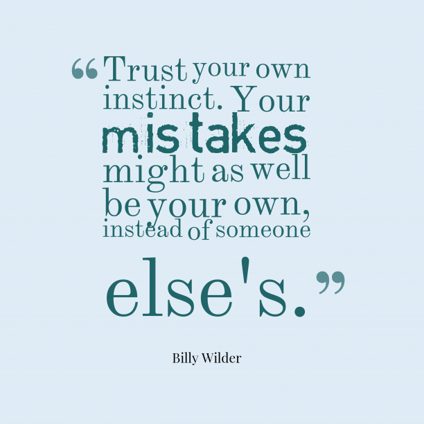 Billy Wilder 's quote about instinct. Trust your own instinct. Your…