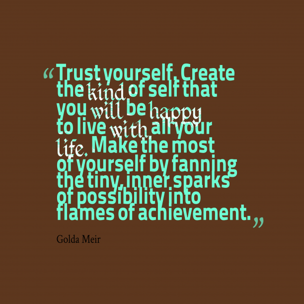 Golda Meir 's quote about . Trust yourself. Create the kind…