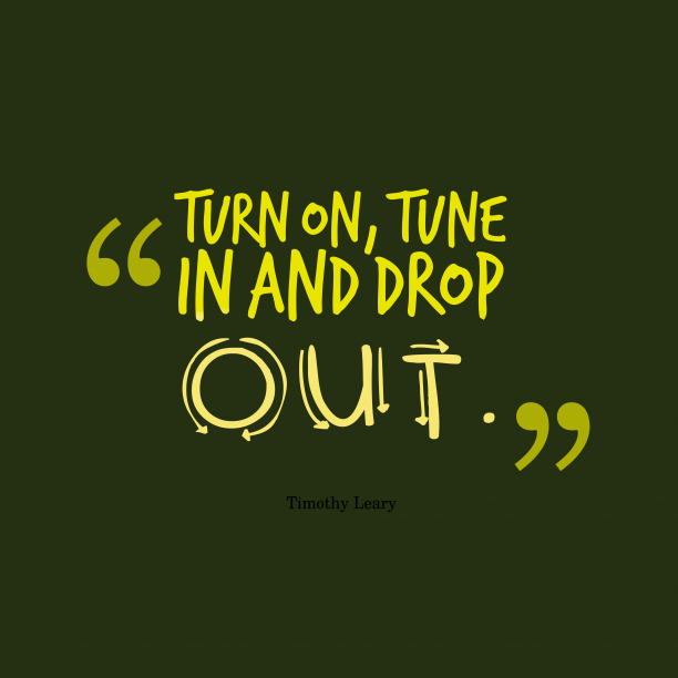 Timothy Leary 's quote about enthusiasm. Turn on, tune in and…