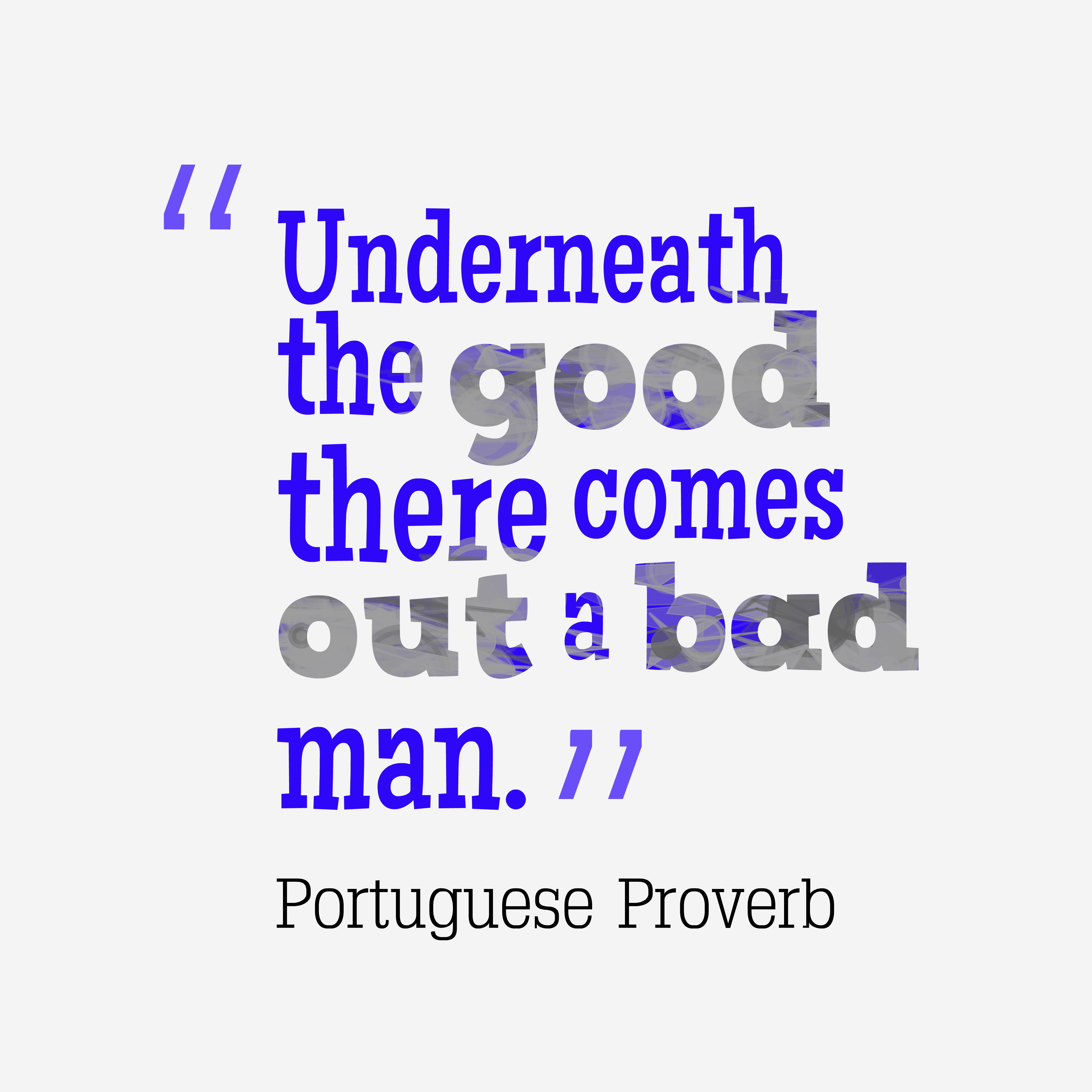 Quotes image of Underneath the good there comes out a bad man.