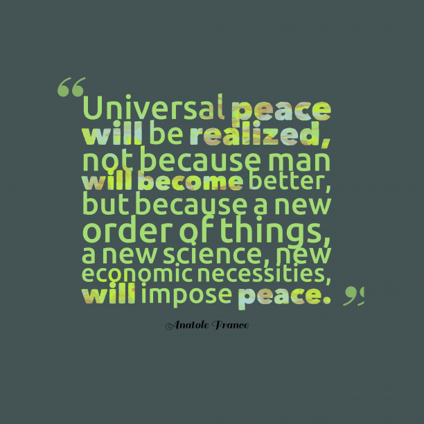 Anatole France 's quote about peace. Universal peace will be realized,…
