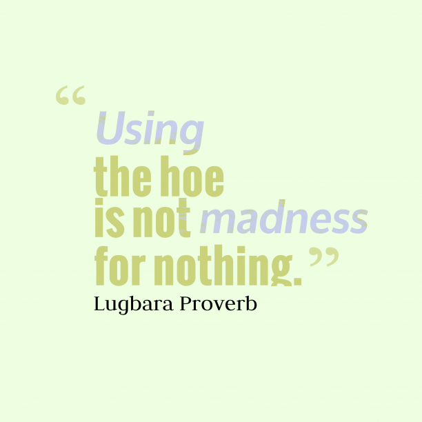 Lugbara Wisdom 's quote about Madness. Using the hoe is not…