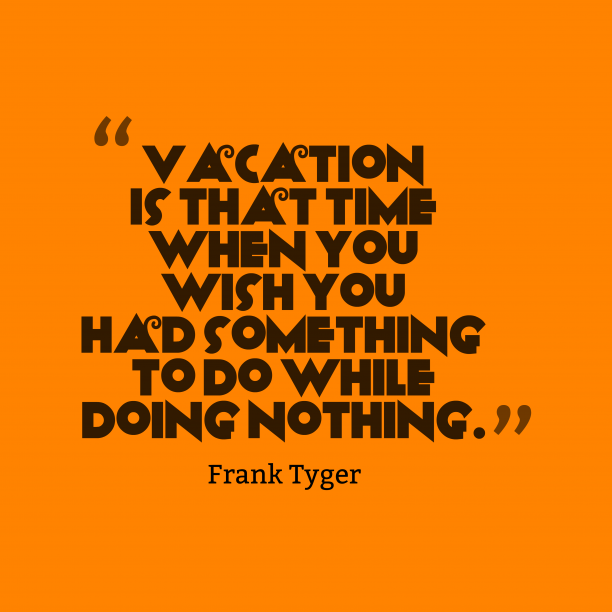 Frank Tyger 's quote about Vacation. Vacation is that time when…