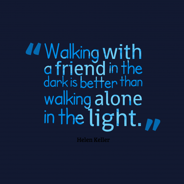Helen Keller 's quote about Friendship. Walking with a friend in…
