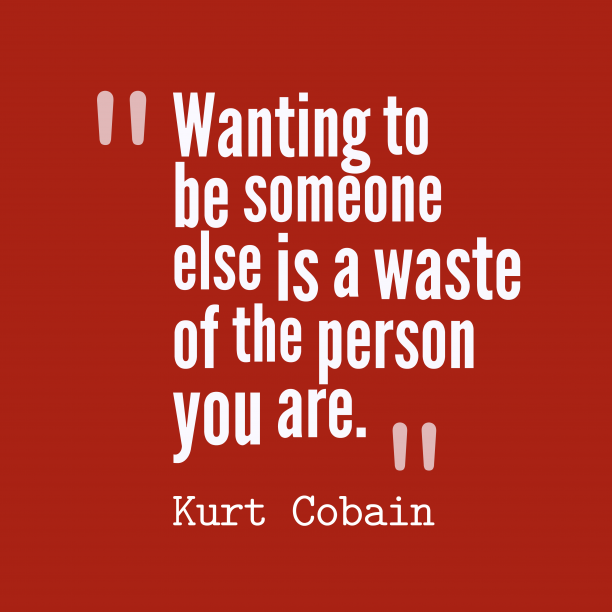 Kurt Cobain 's quote about be yourself. Wanting to be someone else…
