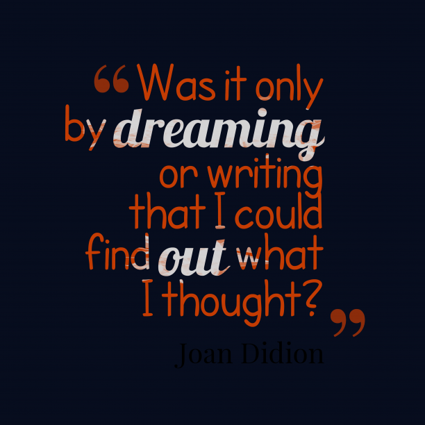 Joan Didion 's quote about . Was it only by dreaming…