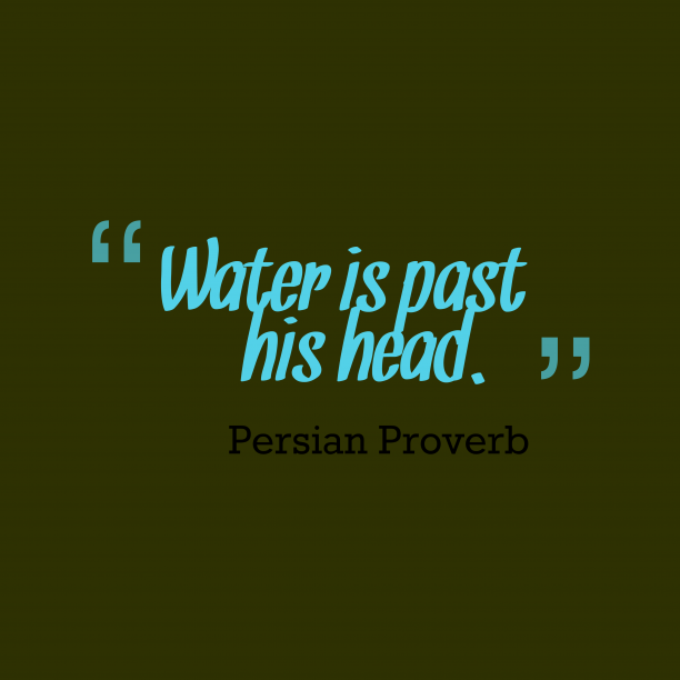 Persian Wisdom 's quote about . Water is past his head….