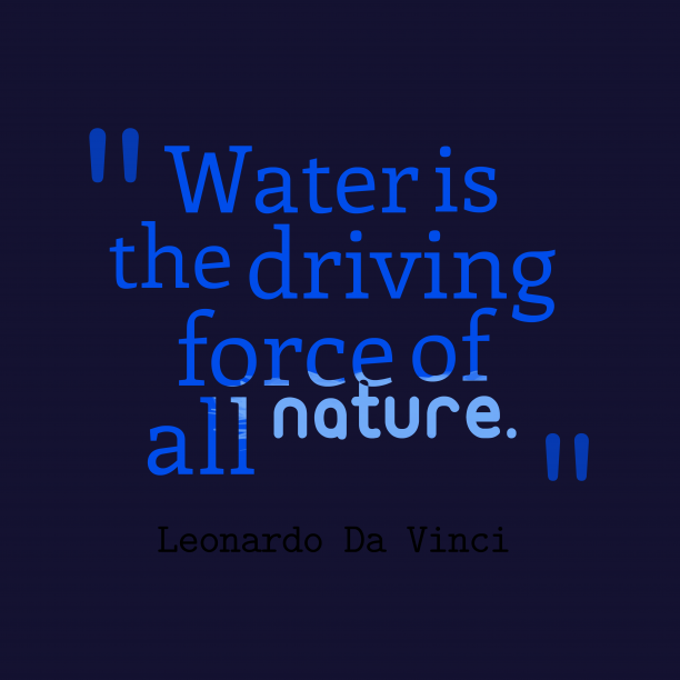 Leonardo Da Vinci 's quote about . Water is the driving force…