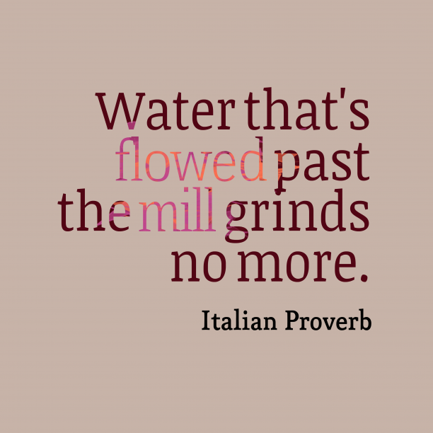 Italian Wisdom 's quote about . Water that's flowed past the…