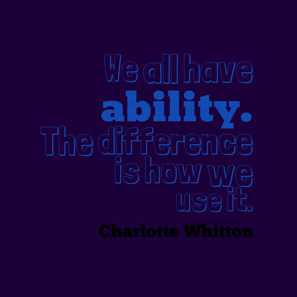 Charlotte Whitton 's quote about . We all have ability. The…